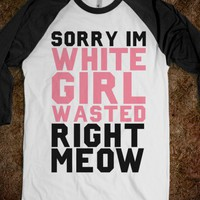 Sorry I'm White Girl Wasted Right Meow - xpress - Skreened T-shirts, Organic Shirts, Hoodies, Kids Tees, Baby One-Pieces and Tote Bags