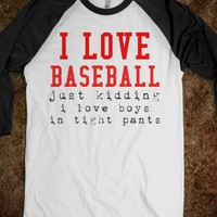 I love Baseball Just Kidding I Love Boys In Tight Pants Baseball Tee