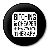 BITCHING IS CHEAPER THAN THERAPY - humorous pinback button - funny pin | ZippyPins - Accessories on ArtFire