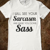 I WILL SEE YOUR SARCASM AND RAISE YOU SOME SASS