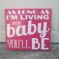 As Long As I'm Living My Baby You'll Be 12x12 Wood Sign