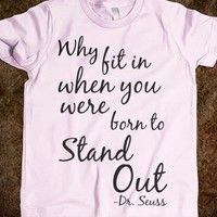 WHY FIT IN WHEN YOU WERE BORN TO STAND OUT? -DR SEUSS