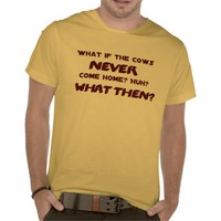 What if the Cows NEVER Come Home? Shirts