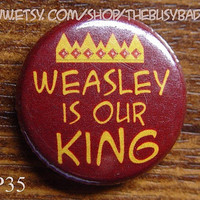 """Pin or Magnet - HP35- Weasley is our King - Harry Potter - 1"""" Pinback Button Badge or Fridge Magnet"""