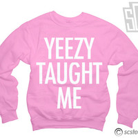 Yeezy Taught Me - Kanye West Sweatshirt Kim Kardashian Jumper Crewneck Pull Over 002w