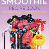 The Smoothie Recipe Book: 150 Smoothie Recipes Including Smoothies for Weight Loss and Smoothies for Optimum Health:Amazon:Books
