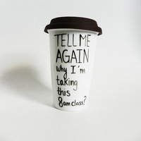tell me again why I'm taking this 8 am class? - travel mug / tumbler // hand-drawn / written