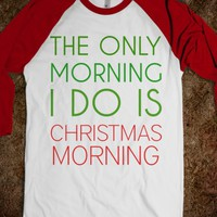 THE ONLY MORNING I DO IS CHRISTMAS MORNING