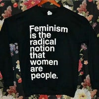 'Feminism is the Radical Notion That Women Are People' Sweatshirt