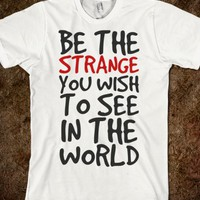 BE THE STRANGE YOU WANT TO SEE IN THE WORLD T-SHIRT