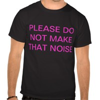 please do not make that noise tees