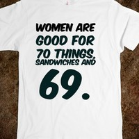 WOMEN ARE GOOD FOR 70 THINGS, SANDWICHES AND 69. FUNNY T-SHIRT