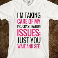 I'M TAKING CARE OF MY PROCRASTINATION ISSUES JUST YOU WAIT AND SEE T-SHIRT (PINK BLK 31217)