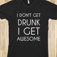 I Don't Get Drunk I'm Awesome