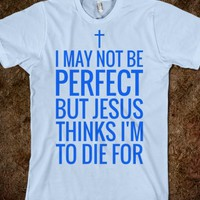 I MAY NOT BE PERFECT BUT JESUS THINKS I'M TO DIE FOR T-SHIRT BLU316121