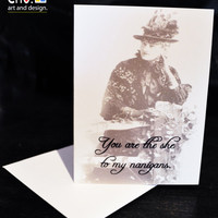 You are the She to my Nanigans- greeting card- blank inside