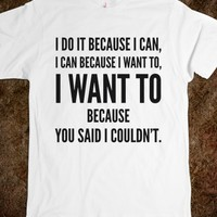 I DO IT BECAUSE I CAN, I CAN BECAUSE I WANT TO, I WANT TO BECAUSE YOU SAID I COULDN'T. T-SHIRT IDA10