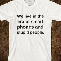 WE LIVE IN THE ERA OF SMART PHONES AND STUPID PEOPLE