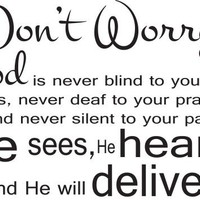 Don't Worry God Is Never Blind to Your Tears, Never Deaf to Your Prayers, and Never Silent to Your Pain He sees, he hears, and he will deliver. religious wall decals-inspirational- Wall Sayings- Quotes