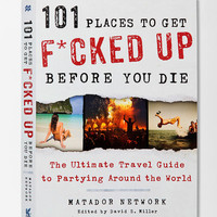 101 Places To Get F*cked Up Before You Die: The Ultimate Travel Guide To Partying Around The World - Urban Outfitters