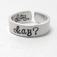 The Fault in Our Stars Ring - Okay? - Hand Stamped Aluminum Ring - Customizable